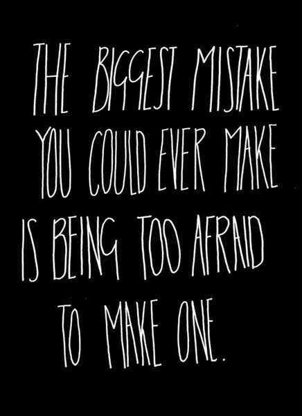 The biggest mistake you could ever make is being afraid to make one.