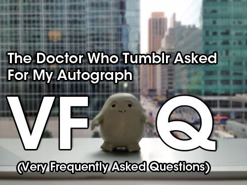 "There were so many questions for our 'The Doctor Who Tumblr Asked For My Autograph' Poster Project that we decided to put together a VFAQ Question: HELP! My submission isn't showing up on the 'the doctor who tumblr asked for my autograph' tag! What should I do? Answer: **SUPER IMPORTANT SO WE'RE PUTTING THIS ONE FIRST** We just set up this Google Form for accepting submissions. Everybody should submit their ""autograph"" link to the tag but you should submit it through this link as well: http://bit.ly/15RHIXe Question: What's the deadline for submissions? Answer: End of day May 17 although we're going to be flexible on that. Question: Are you taking every single submission? Answer: Yes. But we're only taking one post per URL. Question: Why are you reblogging some posts from the tag? Answer: We're reblogging random posts off of the tag in order to give people an idea of what kind of posts are being submitted. Question: Can we submit more than one post? Answer: If you submit more than one then we will pick one of your submissions at random. Question: If we share a blog, can we submit more than one post? Answer: Yes but put them in a single photoset. Question: Can I submit a gif/gifset? Answer: Sure but it won't be animated in the poster so take that under consideration. Question: Can you send in fan art that doesn't have your face in it? Answer: Sure! Do whatever feels comfortable to you! Question: Can I submit something I've already posted on tumblr before but add my 'autograph'? Answer: Yes but be sure to do it as a new post to your blog. Question: Where are you going to put this poster? Answer: The current plan is to post it on a wall in the BBC America office so that every time Matt, Jenna, Steven, the crew, the writers, the BBC and BBC America staff, and visitors can see how great the Doctor Who fandom is on Tumblr. Question: Can I get a copy of the poster? Answer: Our current plan is to make the file available for download (.jpg and .psd) Question: Is there anything that would keep you from using our post? Answer: Yeah — if your post is deemed inappropriate or disrespectful then it won't be added to the collage. Question: For the poster project, does it include fans from anywhere or just the U.S. as it's the BBC America blog and will be displayed there? Answer: Anybody can participate! Question: I a big Doctor Who fan and I blog/reblog Doctor Who stuff BUT technically I'm a Multi fandom blog. Do you still want my autograph? Answer: Yes! Fandom blog, multi-fandom blog, personal blog, school blog, whatever. Question: I'm new to Doctor Who. Can I participate? Answer: If you follow the Doctor Who Tumblr, read the Doctor Who Tumblr, like or reblog posts through the Doctor Who Tumblr, have been reblogged by the Doctor Who Tumblr, have watched 796 episodes or just one.. we appreciate ALL of you so the answer is YES! (Also: welcome to the fandom!) Question: Will you accept a cosplay picture? Even genderbent? Answer: Definitely! Question: I've got a handmade [insert Doctor Who thing here], would that work for the fan-art thing? Answer: Yes! We believe that art is however you choose to express yourself as a fan. If you express yourself through handmade things then thank you for that."