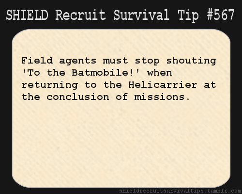 S.H.I.E.L.D. Recruit Survival Tip #567: Field agents must stop shouting 'To the Batmobile!' when returning to the Helicarrier at the conclusion of missions. [Submitted by punkrockartpirate]