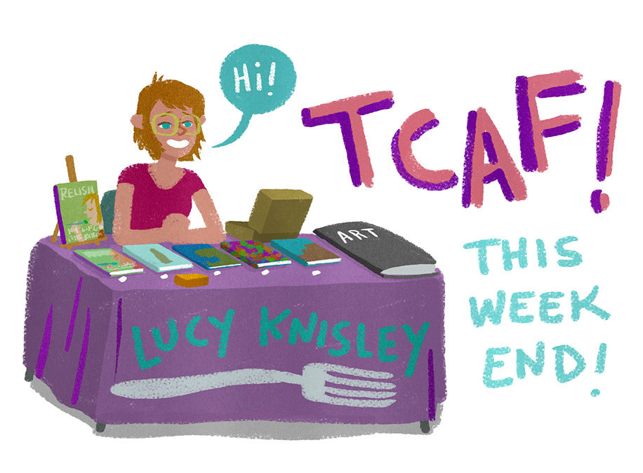 I am gonna be at the Toronto Comic Arts Festival this weekend!  I will have copies of Relish and all my other books, plus art and prints and my big smilin' face that will be happy to see you.    My Programming Stuff: SATURDAY, MAY 11th   1:30 - 2:30pm  Memoir Workshop w/ Lucy Knisley Lucy Knisley, author of the New York Times Best-Selling graphic novel Relish: My Life in the Kitchen, demonstrates how you can turn your own life into comics. 2:45 - 3:45pm Writing Life These four cartoonists tell the most personal kind of stories – stories from their own lives.  This program explores what's involved in memoir.  How accurately can memory and representative artwork depict real life?  And are there kinds of stories that cannot be told? Featuring Raina Telgemeier (Smile, Drama), Derf (My Friend Dahmer), Ulli Lust (Today is the Last Day of the Rest of Your Life), and Lucy Knisley (Relish). Moderated by Robin Brenner.  SUNDAY, MAY 12th  4:00 - 5:00pm Live Drawing  Four creators enter, one creator leaves!  Come watch four artists draw for their lives – and for your entertainment.  Winners will feast on the souls of the losers (vegetarian option available).  Featuring Phil McAndrew, Lucy Knisley, Jim Rugg, and Scott C.!