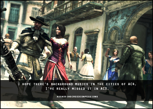 assassinscreedconfessions:  I hope there's background musics in the cities of AC4, I've really missed it in AC3.