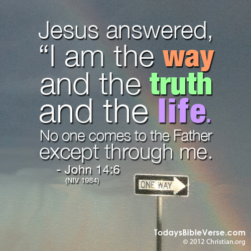"Jesus answered, ""I am the way and the truth and the life. No one comes to the Father except through me."" - John 14:6  From TodaysBibleVerse.com"