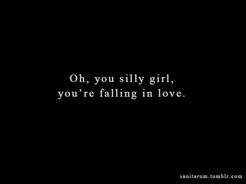 """Oh, you silly girl, you're falling in love."""