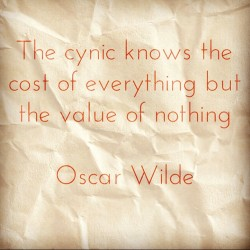 "sublimeridiculous:  ""The cynic knows the cost of everything but the value of nothing"" #oscarwilde #quote #cost #value #cynic"