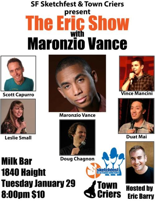1/29. The Eric Show w/ Maronzio Vance @ Milk Bar. 1840 Haight St. SF. 8PM. $10. Featuring Scott Capurro, Vince Mancini, Leslie Small, Doug Chagnon and Duat Mai. Hosted by Eric Barry. Presented by SF Sketchfest.