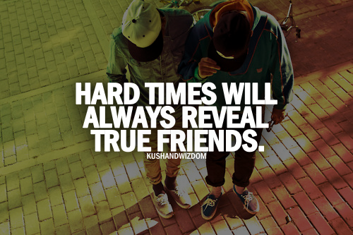 hard times wil always reveal true friends