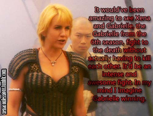 It would've been amazing to see Xena and Gabrielle, the Gabrielle from the 6th season, fight to the death without actually having to kill each other. It'd be an intense and awesome fight. In my mind I imagine Gabrielle winning.