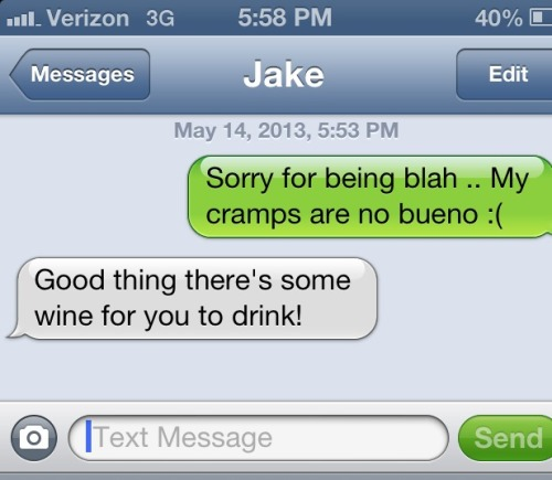 i'm glad my boyfriend thinks wine will cure PMS symptoms.