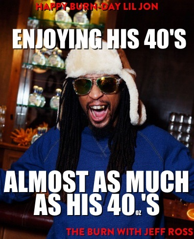 comedycentral:  theburntv:  HAPPY BELATED BURN-DAY LIL JON! The Sultan of Skeet turned 41 yesterday.  All-new Burn, tomorrow at 10:30/9:30c.