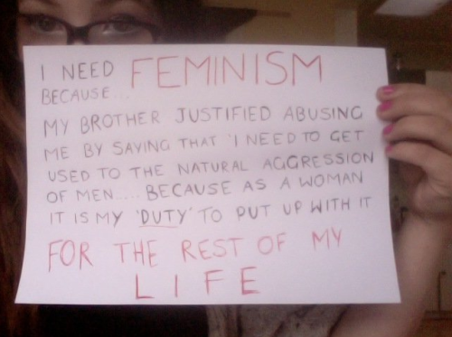 whoneedsfeminism:  I need feminism because…my brother justified abusing me by saying that I need to get used to the natural aggression of men…because as a woman it is my 'duty' to put up with it for the rest of my life.