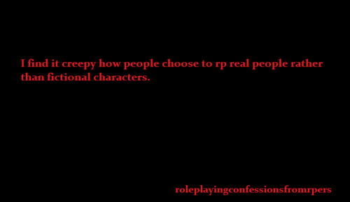 "roleplayingconfessionsfromrpers:   I find it creepy how people choose to rp real people rather than fictional characters.  Mod note: I don't think that choosing to roleplay a celebrity ( or themselves ) is that much different than choosing to play as a character that they represent. You're still using their face, and so on, and it certainly isn't anywhere near as ""creepy"" as some of the things you come across when  browsing the tags of said celebrity.  I also don't think it is much different than writing fanfiction or drawing fanart containing them.  Gonna have to disagree with most of that - pretty gross. Also gross to write fanfiction about them. At least with characters you're keeping your distance. I've had many fic writers send me fanfiction that was about a celebrity, not a character they had played, and I can't even read it - I try to be nice about it, and just let them know that I don't archive that kind of thing because it's off topic but I still have a hard time even having it in my inbox. :/ I agree whole-heartedly with this graphic, though."
