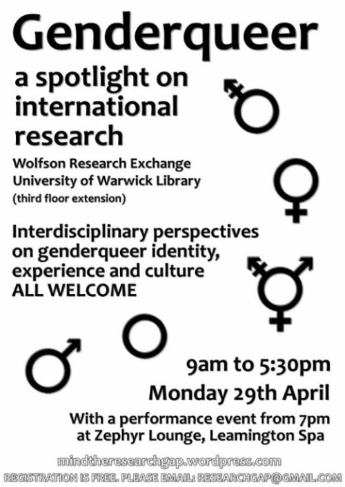 Genderqueer: a spotlight on international research Wolfson Research Exchange - University of Warwick Library (third floor extension; see directions for visitors) Monday 29th April 9am to 5:30 pm British Summer Time (GMT+1).  Interdisciplinary perspectives on genderqueer identity, exprience and culture: ALL WELCOME With a performance event from 7pm at Zephyr Lounge, Leamington Spa http://mindtheresearchgap.wordpress.com/ REGISTRATION IS FREE. PLEASE EMAIL: RESEARCHGAP@GMAIL.COM Click to View Programme You will be able to watch the livestream if you cannot attend at this link. You can also follow @spotlightongq on Twitter.