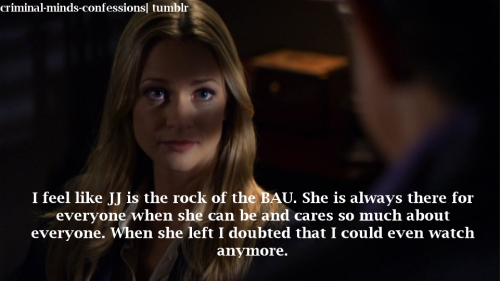 criminal-minds-confessions:  I feel like JJ is the rock of the BAU. She is always there for everyone when she can be and cares so much about everyone. When she left I doubted that I could even watch anymore.