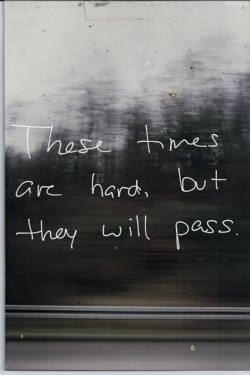 These times are hard, but they will pass.