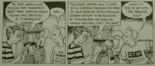 queerbookclub:   I recently finished another collection of Alison Bechdel's amazing Dykes to Watch Out For. It struck me that her comics dealt with the same issues and divisions regarding assimilation, corporatism, and bi & trans inclusion that queer activists still struggle with today. In 1994. And she was killing it.Essential reading.   Yeah on that bi & trans* inclusion thing … we (the frequently overlapping) trans* & bisexual communities have been working on it together since, what, at least 1974 … so next year it will make 40 years now. Are we there yet?