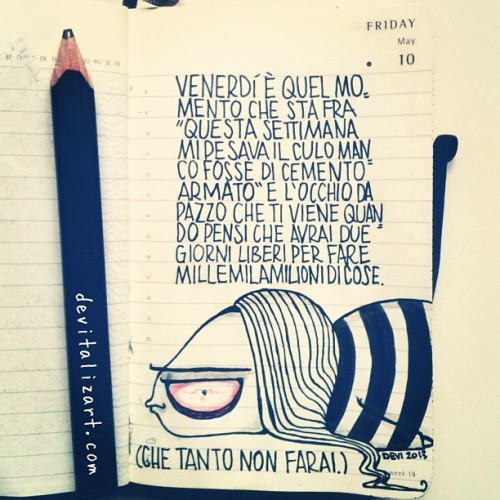 "devitalizart:  Chiamiamo le cose con il loro nome. Friday is that moment between ""This week was soooooo lazy"" and the mad look that you have when you think about weekend and two free days to do milllllllllions of things. (and you will not do it anyway)"
