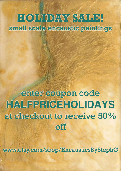Like encaustic? Need a last minute gift? I've marked every painting in my shop half off! Holidays are a great time for sharing, and I could use more studio space. Buy something and help me clear room to make new art! Be sure to enter the discount code HALFPRICEHOLIDAYS at checkout to receive the whopping discount! Encaustics by StephG