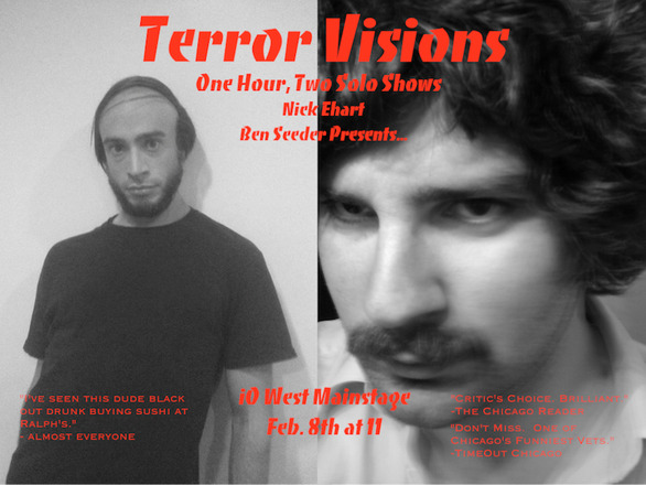 "Terror Visions is the combination of solo shows by Nick Ehart and Ben Seeder. This is Nick Ehart's first solo show, a collection of sketches about isolated men just trying to keep it all going. In this critically acclaimed solo performance Ben Seeder presents a series of absurdist character monologues and solo sketches and gets really, really weird. Check it out TOMORROW Friday 2/8! BUY TICKETS HERE ""Don't Miss. One of Chicago's funniest vets"".-TimeOut Chicago""Critic's Choice. Brilliant"".-The Chicago Reader"