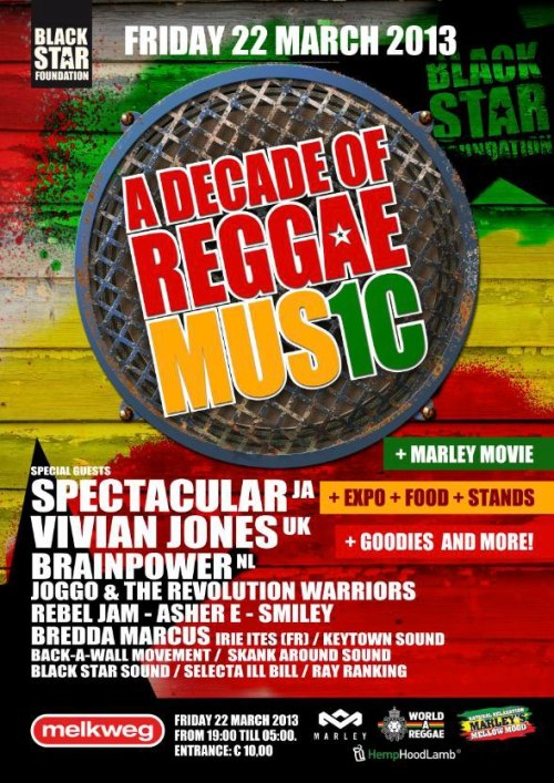 A Decade Of Reggae Music! Tonight Black Star Foundation is celebrating their 10 year anniversary at Melkweg, Amsterdam. The event will be an experience, a decade of reggae music through the eyes of Black Star Foundation.The programme will not only consist of great live music by both national and international artists and bands, but also a musical lecture about Jamaica and reggae music, movies, an exhibition of artist pictures and posters, Jamaican food and drinks and lots of Black Star merchandise to buy! :o)PROGRAMME:Open 19:00 - 05:00CINEMA (upstairs):19:45 Marley (Kevin McDonald)22:30 Reggae Got Soul (Toots Hibbert)OLD VENUE:19:00 ILL BILL and RAY RANKING20:00 Official welcome20:10 Musical lecture by Dr. Tim20:30 REBEL JAM band21:15 SKANK AROUND SOUND21:45 JOGGO & THE REVOLUTION WARRIORS22:30 SKANK AROUND SOUND23:00 ASHER E with special guests DEVENTER HIP HOP CREW23:30 BRAINPOWER with dubmaster ASHER E23:45 BLACK STAR SOUND (only Black Star riddims)24:00 VIVIAN JONES (UK)00:30 BACK-A-WALL MOVEMENT01:00 IRIE ITES (FR) with special guest JR. YELLAM (FR)01:30 SPECTACULAR (JA)!02:15 BLACK STAR SOUND02:30 LEAH ROSIER, BREDDA MARCUS, SMILEY03:45 KEYTOWN SOUND04:30 All DJs/artists (tune fi tune)!05:00 EndCAFE:Smokers area. Music: only Black Star dubplates!HALL: * Exhibition of 10 years Black Star Foundation* Black Star Merchandise and information* Jamaican cateirng by Planet RoseEntrance € 10 plus membership.FREE GOODIE BAG FOR FIRST 200 VISITORS!Online tickets: www.melkweg.nl and/or www.ticketservice.nlThis event is sponsored by:* Marley's Mellow Mood* House of Marley* Hoodlamb* World-A-Reggae Address: MelkwegLijnbaansgracht 234a - Amsterdam (Holland)