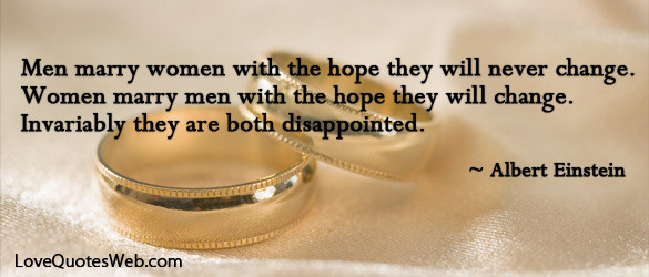 """Men marry women with the hope they will never change. Women marry men with the hope they will change. Invariably they are both disappointed."" - Albert Einstein"