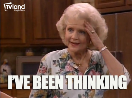 Think about getting more Betty White in your life with TV Land… Rose: I've Been Thinking Blanche: Oh that would explain the beads of sweat! Golden Girls is on TV Land weeknights at 6PM/5C