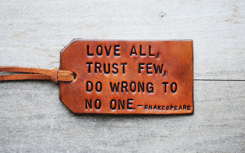 Love all, trust few, do wrong to no one. -Shakespeare