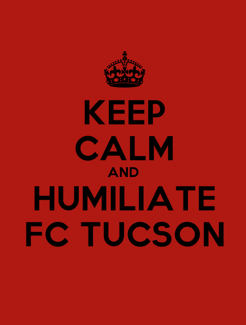 Keep Calm and Humiliate FC Tucson. PFC fans, you're welcome!