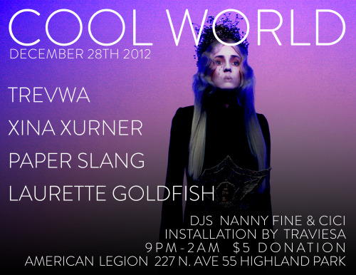LA CHILDREN: coolworldpartyla:   COOL WORLD December 28th, 2012 XINA XURNER PAPER SLANG TREVWA LAURETTE GOLDFISH LIVE INSTALLATION BY TRAVIESA DJS NANNY FINE & CICI ( aka SISTERMANTOS & JEFFZILLA)    Facebook event invite: https://www.facebook.com/events/308305139271551/