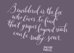 2013yearoflettering:  Day 140: Bewildered is the fox who lives to find that grapes beyond reach can be really sour. -Dorothy Parker