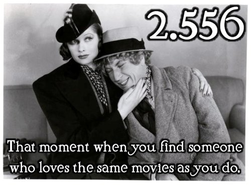 That moment when you find someone who loves the same movies as you do.  Submitted by: dancebeneathdiamondskies