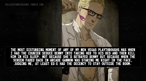"""The most disturbing moment of any of my New Vegas playthroughs was when I had the Courier seduce Benny into taking her to his bed and then kill him in his sleep. Not because she'd betrayed Benny but because when the screen faded back in Arcade Gannon was staring me right in the face, judging me, at least ED-E had the decency to stay outside the room."" Fallout Confessions [IMG]"