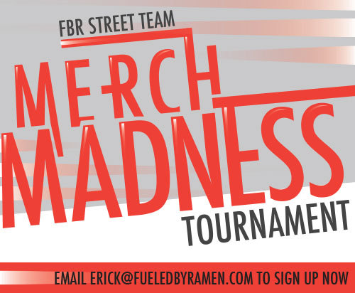 Hey Street Teamers! In March we will be running a special Merch Madness Tournament exclusively for you Street Teamers! We will be selecting 32 teamers to compete against each other in 5 different missions. Just like in the NCAA brackets you will be put into a region and have to beat out one other teamer to move on to the next round. The Grand Prize Winner will receive: Autographed Items from: A Rocket To The Moon, Paramore, Gym Class Heroes, Rome & twenty one pilots $100 Shopping Spree to The Fueled By Ramen Webstore Deluxe Box Sets, CDs, Vinyl & more from Paramore, A Rocket To The Moon, Fun., Panic! At The Disco, twenty one pilots, Cobra Starship and VersaEmerge! If you lose your round you will still have the chance to win! If the grand prize winner is from your region then you will receive a package of CDs & merchandise for being part of the winning region. The 32 teamers will be selected by a random drawing. To enter the drawing just email erick@fueledbyramen.com with the title 'Merch Madness Entry.' All entries must be received before March 16th, 2013. Email NOW to enter!
