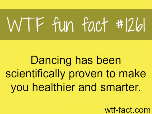 Dancing has been scientifically proven to make you healthier and smarter. WTF FACT
