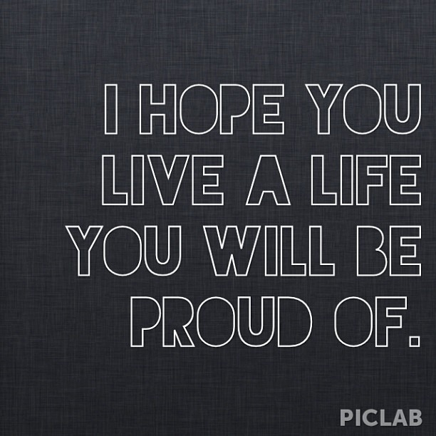 liveyourmflife:  I hope you live a life you will be proud of. #WisdomWednesdays xo