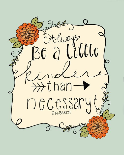 always be a little kinder than necessary -