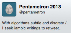 anatsuno:  So PENTAMETRON on Twitter is a bot (I think?) that RTs tweets it finds in pairs of rhyming iambic pentameter. :D :D  I discovered and followed it yesterday, and all these screenshots are from today. It is so delightful I wanted to boost the signal, since surely a lot of you would enjoy it too…