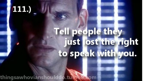 Things a Whovian should do: Tell people they just lost the right to talk to you. Submitted by the-real-guesticles.