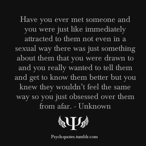 psych-quotes:  Have you ever met someone and you were just like immediately attracted to them not even in a sexual way there was just something about them that you were drawn to and you really wanted to tell them and get to know them better but you knew they wouldn't feel the same way so you just obsessed over them from afar. - Unknown