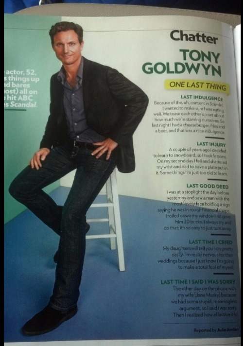 scandalmoments:  Tony Goldwyn's interview in People Most Beautiful in 2013 issue. H/T: caramelcandy82 + @scandal_olitz  LAST INDULGENCE Because of the, uh, content in Scandal, I wanted to make sure I was eating well. We tease each other on set-set about how much we're starving ourselves. So last night I had a cheeseburger  fries, and a beer, and that was a nice indulgence.  LAST INJURY A couple of years ago I decided to learn to snowboard, so I took lessons. On my second day I fell and shattered my wrist and had to have a plate put in it. Some things I'm just too old to learn. LAST GOOD DEED I was a stoplight the day before yesterday and saw a man with the most lovely face holding a sign saying he was in a rough financial shape. I rolled down my window and gave him 20 bucks. I always try and do that; it's so easy to just turn away. LAST TIME I CRIED My daughters will tell you I cry pretty easily. I'm really nervous for their weddings because I just know I'm going to make a total fool of myself. LAST TIME I SAID I WAS SORRY The other day on the phone with my wife [Jane Musky] because we had some stupid, meaningless argument, so I said I was sorry. Then I realized how effective it is!  This interview is further proof of how humbled Tony Goldwyn truly is.   Awwwwwwww, Tony!