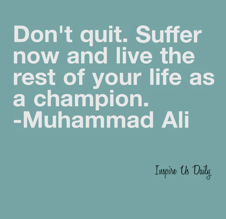 Don't  quit. Suffer now and live the rest of your life as a champion. -Muhammad Ali