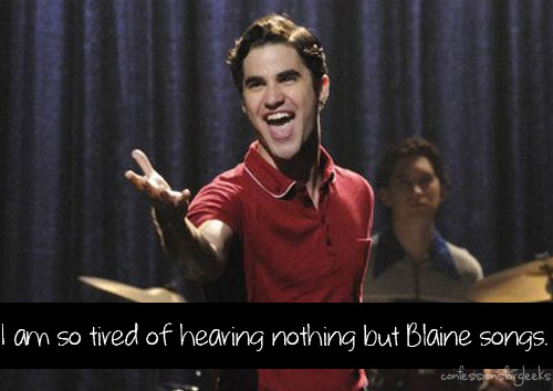 I am so tired of hearing nothing but Blaine songs. There are tons of other talented people in the Glee cast. Kurt hasn't even gotten 1 solo yet. Blaine is the only character I actively loathe. He shouldn't get away with cheating on Kurt and (if the spoilers are right) Burt should be firmly in Kurt's camp, not Blaine's.