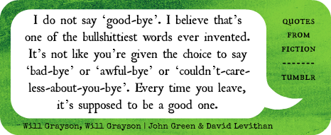 "quotesfromfiction:  ""I do not say 'good-bye'. I believe that's one of the bullshittiest words ever invented. It's not like you're given the choice to say 'bad-bye' or 'awful-bye' or 'couldn't-care-less-about-you-bye'. Every time you leave it's supposed to be a good one."" - Will Grayson, Will Grayson (John Green & David Levithan)"