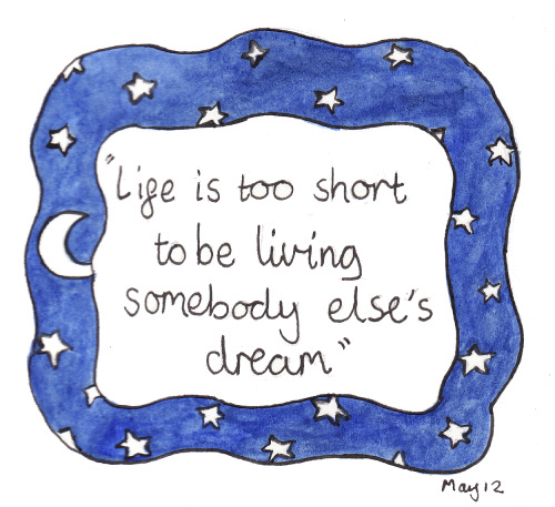 landsofblue:  106/365 'life is too short to be living somebody else's dream'