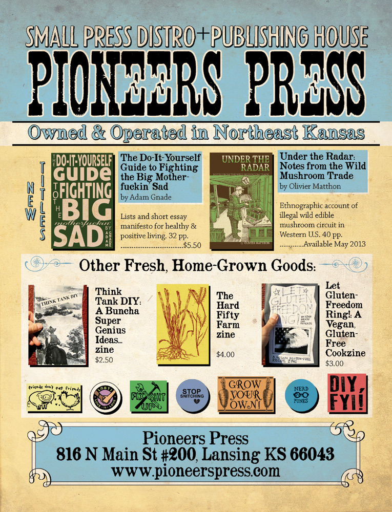 "gnade:  From Jessie's tumblr. Some things you can do to save Pioneers Press if you don't have money to order stuff. Thanks, friends. I think we can do this if we do this together… jessie-duke:   PIONEERS PRESS NEEDS YOUR HELP!  Hey folks! We're still trying to recover financially and emotionally from our mega-bad breakup with Microcosm Publishing (you know how it goes, he got the house and the car, we got the hungry kids, the dog, and the therapist bills) and we're having a hell of a time keeping the lights on here at the distro. People have asked us how they can help besides ordering from us so we put together this list. Anything you can do would be hugely appreciated! *Help Spread the Word! Let your buddies know about the new Pioneers Press!  Link to us on your blog. We need all the help we can get to let people know who we are and what we're doing. *Pass out our catalogs or flyers! If you're down to drop off some of our flyers at your neighborhood bookstore or venue, get in touch and we'll send you a stack.  *Be Our ""Friend""! When we split from Microcosm Publishing we had to start from scratch out in the social networking world. (Oh, the horror!) Want updates on new titles, contests, and sales? Follow us! Facebook: http://www.facebook.com/wearepioneerspress Tumblr: http://wearepioneerspress.tumblr.com/ *Sign Up For Our Newsletter! This is another great way to find out about new titles, our monthly contests, and super-secret deals for our newsletter subscribers! *Give Us Feedback! Love the zine you just bought? Go to our website and add a comment on the zine's product page. Happy with our service? Spread the word! Think we screwed something up? Let us know so we can fix it! Can't find the zine you're looking for? Tell us and we'll try to track it down for you. We want to stock awesome stuff and provide great customer service but we can't do that without your input and feedback. *Share some loot! We love to include freebies with our orders, so if you've got free mini-zines, stickers or patches promoting your zine, postcards advertising your indie business, bookmarks promoting your latest project, or other small fun things that'll fit in a priority mail envelope send them our way! *Send us a postcard! Dudes, some days we get so bummed out and weighed down by messages from haters, ex-friends, and bill collectors that we want to throw in the towel and never leave the farm again. Love letters and care packages from strangers are what got us through this winter. Keep 'em coming! WE WANT TO HEAR FROM YOU! Orders@pioneerspress.com THANK YOU FOR YOUR SUPPORT!!  <3 Jessie, Adam, Thaddeus, Rio, and all the animals on the Hard Fifty Farm PioneersPress.com"