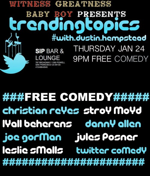 1/24. #TrendingTopics @ SIP BAR & Lounge. 787 Broadway. SF. 9PM. Free. Featuring Christian Reyes, Stroy Moyd, Lyall Behrens, Danny Allen, Joe Gorman, Jules Posner, and Leslie Small. Hosted and Produced by Dustin Hempstead. Presented by Baby Boy Productions.   The night is hosted by Dustin Hempstead with a lineup of up and coming local comedians whose acts will bebased on the day's hottest trending topics from Twitter and the news, competing for audiences' vote to return the following month as reigning champion.