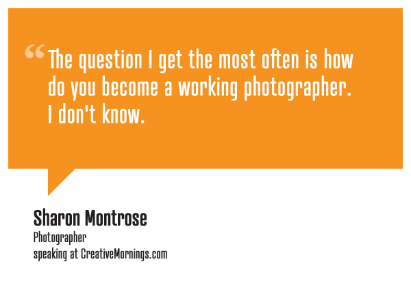 """The question I get the most often is how do you become a working photographer. I don't know.""  Sharon Montrose, Photographer speaking at CreativeMornings/LosAngeles(*watch the talk)"