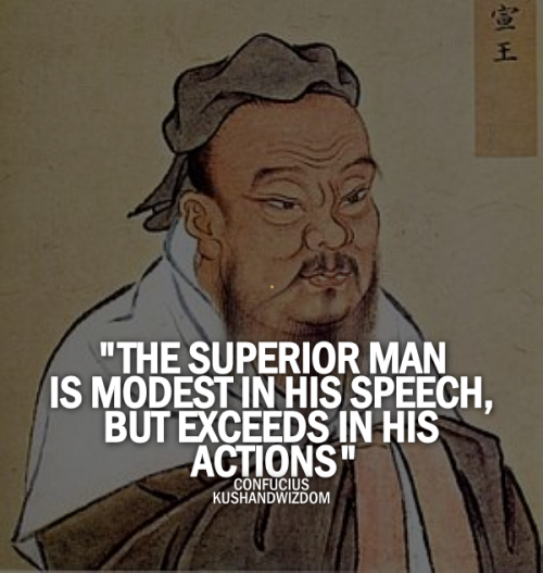 The superior man is modest in his speech, but exceeds in his actions