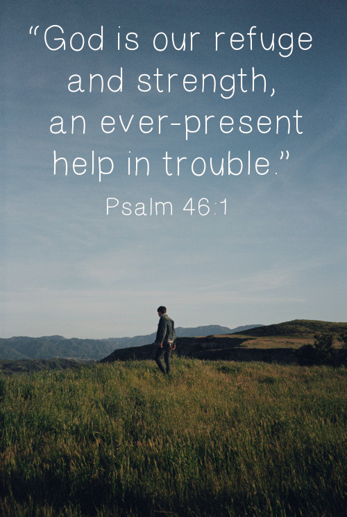 "spiritualinspiration:  ""God is our refuge and strength, an ever-present help in trouble."" (Psalm 46:1, NIV) God is always with you. That means He is present at all times, continually, perpetually, throughout all time. In your day of trouble, He promises to be a help to you. How is He your help? ""Help"" means something different to each person. That's because ""help"" is specific to your need. If you need money to pay your bills, a chocolate cake isn't going to be much help! But we serve a God who is very specific. And because He is always with you, He always knows exactly what you need and is always ready to provide it!  Today, are you facing trouble or adversity? Know that God is with you. Look to Him for help. Trust that He has the answer, and that He is working things out in your favor. As you continue to believe Him and follow His direction, He will lead you in the way that you should go. He will comfort you, revive you, restore you and bless you! He will be your ever-present help because He is forever faithful to His Word!"