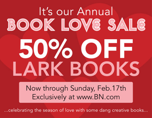 It's Lark Crafts' Annual 50% Off Book Love Sale, exclusively at BN.com! Now through Sunday, Feb. 17th, find hundreds of our books at half-off their list price. The sale includes sewing, knitting, quilting, ceramics, felting, baking, eco crafts, crocheting, jewelry, beading, and more, along with some of our upcoming Spring 2013 titles.  http://www.larkcrafts.com/craft-your-life/larks-annual-50-off-book-love-sale/