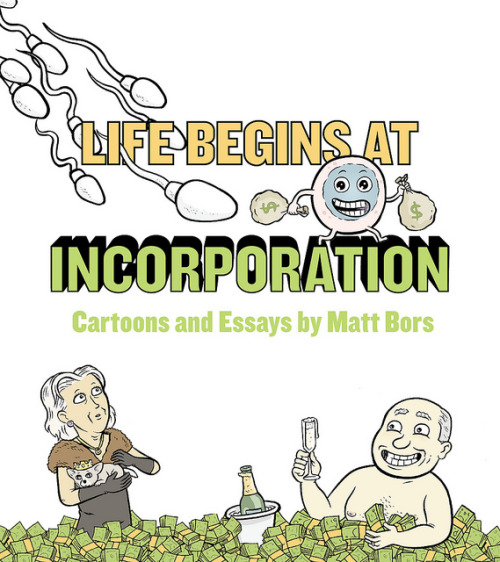 "erikamoen:  Life Begins at Incorporation, a collection of political cartoons and essays by Matt Bors, is my favorite book I've read this year. Both his comics and writings are hilarious and brutal (brutally hilarious? Is that stupid to say?), cutting through American politics with laser-like precision. I honest-to-god laughed out loud while reading this and had to stop every other page to lean over to my husband and say, ""This one! Read this one!"" His book is self-published with funds raised on Kickstarter and I can think of no better way for you to spend that $20 that's been burning a hole in your pocket than right here, directly supporting an independent cartoonist who's made political cartoons worth reading again. Life Begins at Incorporation!"
